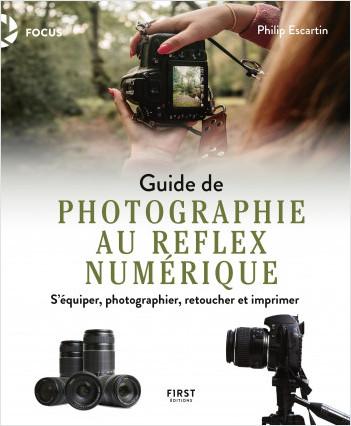 Guide de photographie au reflex numérique : s'équiper, photographier, retoucher et imprimer