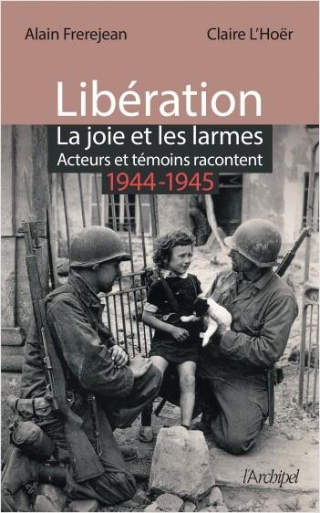 Libération - La joie et les larmes - Acteurs et témoins racontent - 1944-1945